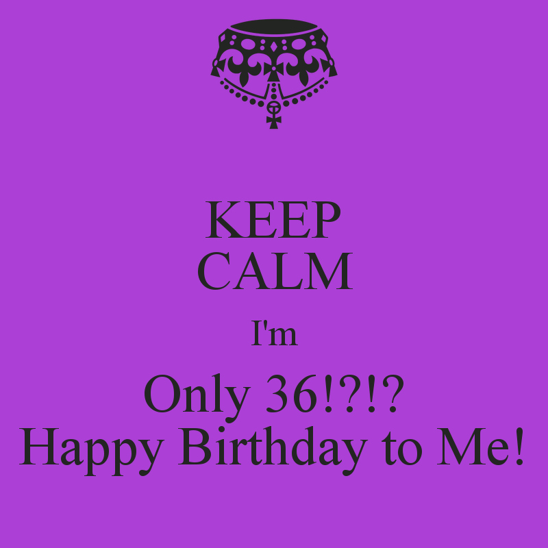 Happy Birthday to Me Poster New Keep Calm I M Ly 36 Happy Birthday to Me Poster